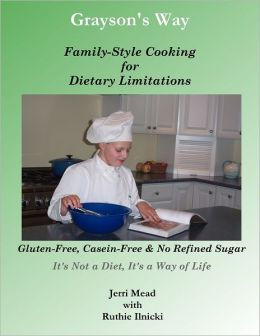 Grayson's Way: Family-Style Cooking for Dietary Limitations: Gluten-Free, Casein-Free & No Refined Sugar: It's Not a Diet, It's a Way of Life