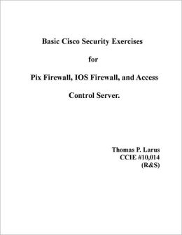 Basic Cisco Security Exercises for Pix Firewall, Ios Firewall, and Access Control Server
