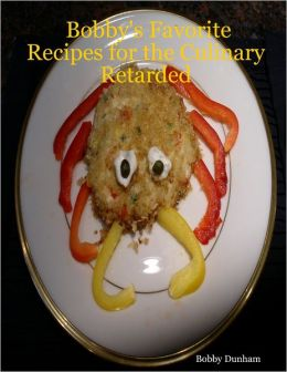 Bobby's Favorite Recipes for the Culinary Retarded