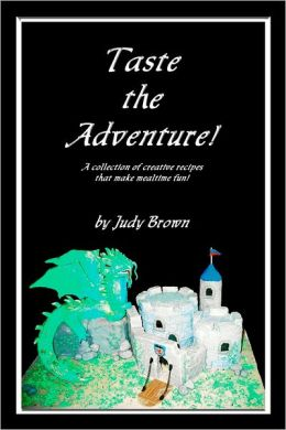 Taste the Adventure!: A Collection of Creative Recipes that Make Mealtime Fun!