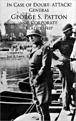 In Case of Doubt: Attack!: General George S. Patton And Corporate Leadership