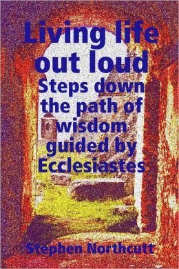 Living Life Out Loud, Steps Down the Path of Wisdom Guided By Ecclesiastes: Steps Down the Path of Wisdom Guided By Ecclesiastes