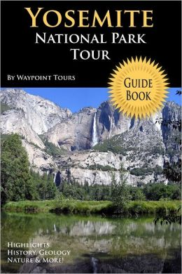 Yosemite National Park Tour Guide Book: Highlights, History, Geology, Nature & More!