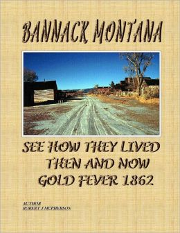 Bannack Montana: See How They Lived Then and Now Gold Fever 1862