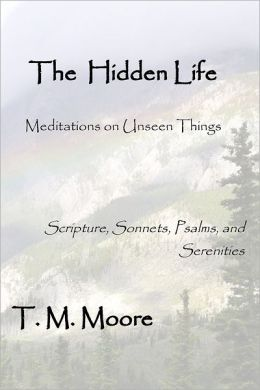 The Hidden Life: Meditations on Unseen Things - Scripture, Sonnets, Psalms, and Serenities