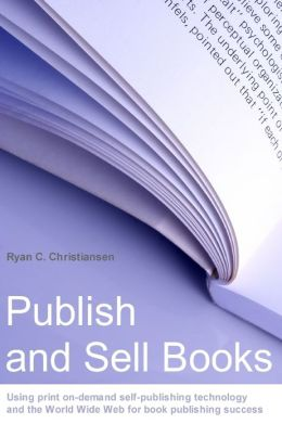 Publish and Sell Books: Using Print On-Demand Self-Publishing Technology and the World Wide Web for Book Publishing Success
