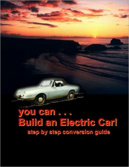 You Can Build an Electric Car!: Step by step conversion guide