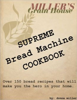Supreme Bread Machine Cookbook: Miller's Grain House: Over 150 Bread Recipes That Will Make You the Hero in Your Home