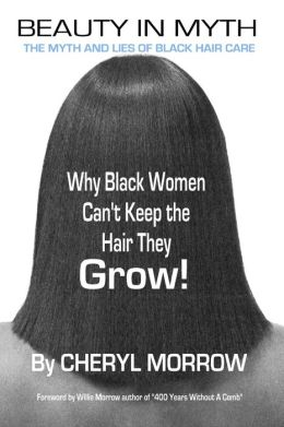 Beauty in Myth: The Myth and Lies of Black Hair Care: Why Black Women Can't Keep the Hair They Grow!