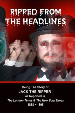 Ripped from the Headlines: Being the Story of Jack the Ripper as Reported in The London Times & The New York Times: 1888-1895