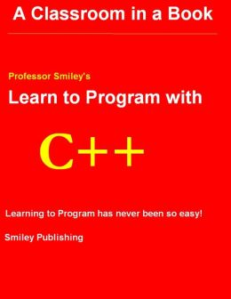 Learn to Program with C++ : A Classroom in a Book: Professor Smiley's: Learning to Program Has Never Been So Easy!