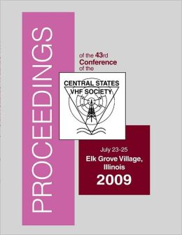 Proceedings of the 43rd Conference of the Central States VHF Society: July 23-25 Elk Grove Village, Illinois 2009