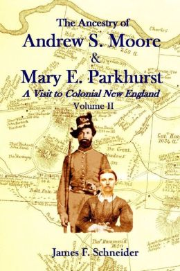 The Ancestry of Andrew S. Moore & Mary E. Parkhurst : A Visit to Colonial New England Volume II