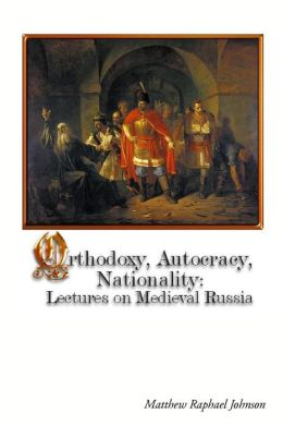 Orthodoxy, Autocracy, Nationality: Lectures On Medieval Russia