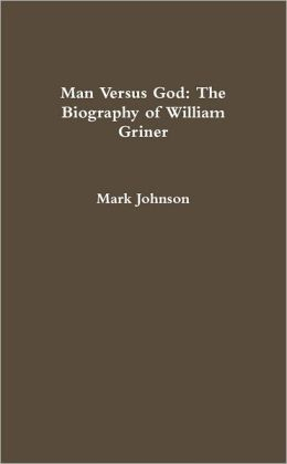 Man Versus God: The Biography Of William Griner