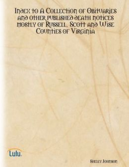 Index to a Collection of Obituaries and Other Published Death Notices Mostly of Russell, Scott and Wise Counties of Virginia