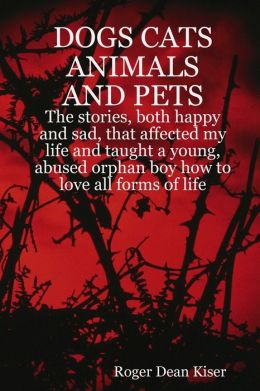 Dogs, Cats Animals and Pets: The Stories, Both Happy and Sad, That Affected My Life and Taught a Young, Abused Orphan Boy How To Love All Forms of Life.