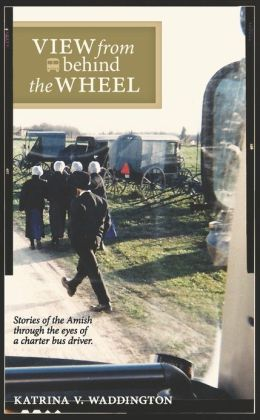 View from Behind the Wheel: Stories of the Amish through the Eyes of a Charter Bus Driver