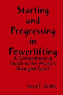 Starting and Progressing in Powerlifting : A Comprehensive Guide to the World's Strongest Sport