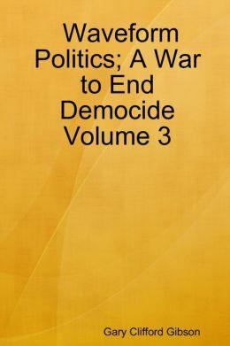 Waveform Politics; A War to End Democide: Volume 3