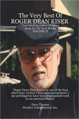 The Very Best of Roger Dean Kiser Volume II: Contributing Author Chicken Soup for the Soul Books - Volume II