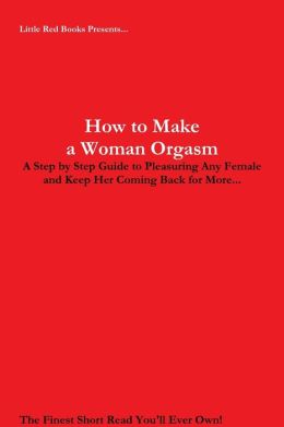 How to Make a Woman Orgasm: Little Red Books Presents A Step By Step Guide to Pleasuring Any Female and Keep Her Coming Back for More...