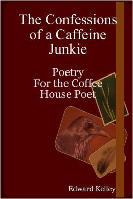 The Confessions of a Caffeine Junkie: Poetry For The Coffee House Poet