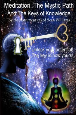 Meditation, the Mystic Path, and the Keys of Knowledge: Unlock Your Potential! The Key Is Now Yours!