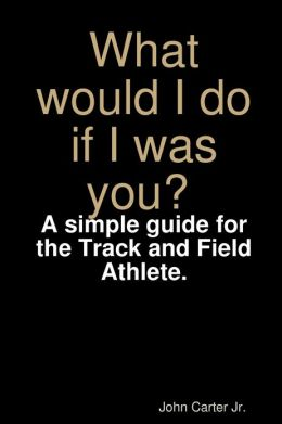 What Would I Do If I Was You? : A Simple Guide for the Track and Field Athlete.