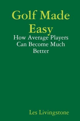 Golf Made Easy: How Average Players Can Become Much Better