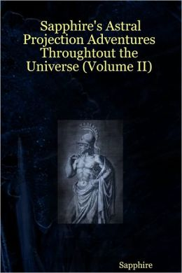 Sapphire's Astral Projection Adventures Throughtout the Universe (Volume II)