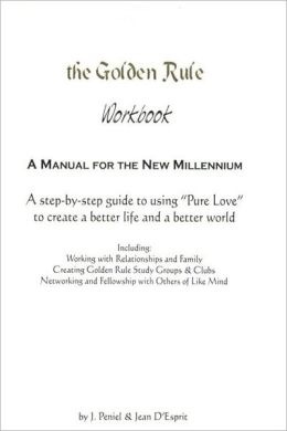 The Golden Rule Workbook: A Step by Step to Using Pure Love to Create a Better Life and a Better World