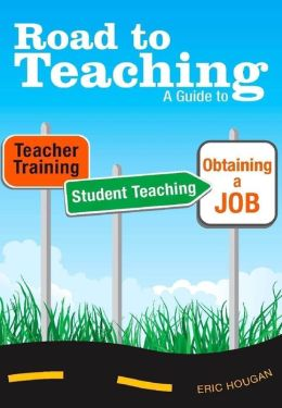 Road to Teaching: A Guide to Teacher Training, Student Teaching, and Obtaining a Job