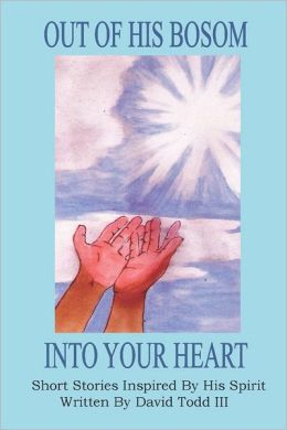 Out of His Bosom Into Your Heart: Short Stories Inspired by his Spirit