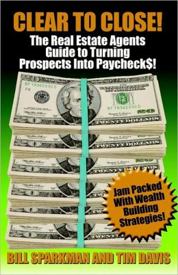 Clear to Close: The Real Estate Agents Guide to Turn Prospects Into Paycheck$!