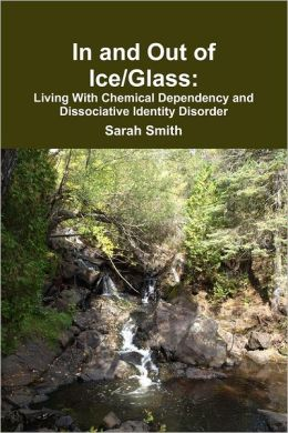 In and Out of Ice/Glass: Living With Dissociative Chemical Dependency and Identity Disorder