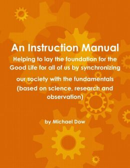 An Instruction Manual: Helping to Lay the Foundation for the Good Life for All of Us by Synchronizing Our Society with the Fundamentals (Based on Science, Research and Observation)