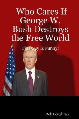 Who Cares If George W. Bush Destroys the Free World: This Guy Is Funny!