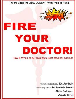 Fire Your Doctor!: When & How to Be Your Own Best Medical Advisor