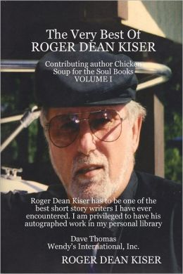 The Very Best of Roger Dean Kiser: Contributing Author Chicken Soup for the Soul Books : Volume I