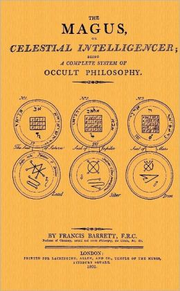 The Magus, or Celestial Intelligencer: Being a Complete System of Occult Philosophy