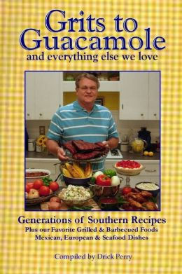 Grits to Guacamole and Everything Else We Love: Generations of Southern Recipes