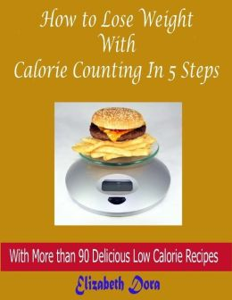 How to Lose Weight With Calorie Counting In 5 Steps : With More Than 90 Delicious Low Calorie Recipes