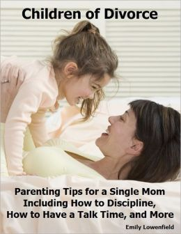 Children of Divorce: Parenting Tips for a Single Mom Including How to Discipline, How to Have a Talk Time, and More