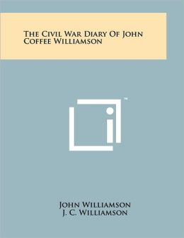 The Civil War Diary Of John Coffee Williamson