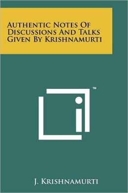 Authentic Notes Of Discussions And Talks Given By Krishnamurti