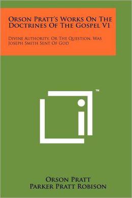 Orson Pratt's Works On The Doctrines Of The Gospel V1