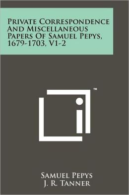 Private Correspondence and Miscellaneous Papers of Samuel Pepys, 1679-1703, V1-2