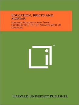Education, Bricks And Mortar: Harvard Buildings And Their Contribution To The Advancement Of Learning