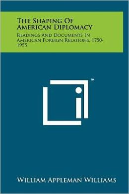 The Shaping of American Diplomacy: Readings and Documents in American Foreign Relations, 1750-1955
